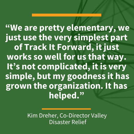 """Quote from Kim Dreher, Co-Director of Valley Disaster Relief """"We are pretty elementary, we just use the very simplest part of Track It Forward, it just works so well for us that way. It's not complicated, it is very simple, but my goodness it has grown the organization. It has helped."""""""