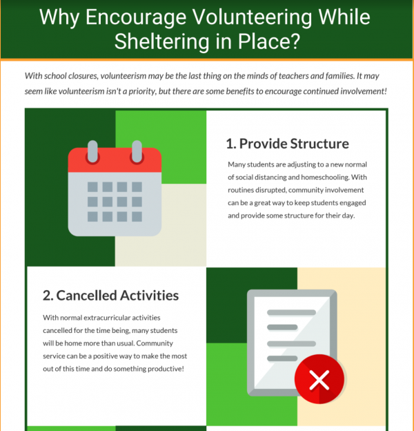 Why Encourage Volunteering While Sheltering in Place? With school closures, volunteerism may be the last thing on the minds of teachers and families. It may seem like volunteerism isn't a priority, but there are some benefits to encourage continued involvement! 1. Calendar icon : Provide Structure. Many students are adjusting to a new normal of social distancing and homeschooling. With routines disrupted, community involvement can be a great way to keep students engaged and provide some structure for their day. 2. Document with an x icon: Cancelled activities. With normal extracurricular activities cancelled for the time being, many students will be home more than usual. Community service can be a positive way to make the most out of this time and do something productive!