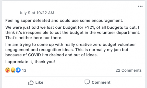 Feeling super defeated and could use some encouragement. We were just told we lost our budget for FY21, of all budgets to cut, I think it's irresponsible to cut the budget in the volunteer department. That's neither here nor there. I'm am trying to come up with really creative zero budget volunteer engagement and recognition ideas. This is normally my jam but because of COVID I'm drained and out of ideas. I appreciate it, thank you!