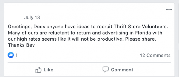 Greetings, Does anyone have ideas to recruit Thrift Store Volunteers. Many of ours are reluctant to return and advertising in Florida with our high rates seems like it will not be productive. Please share.