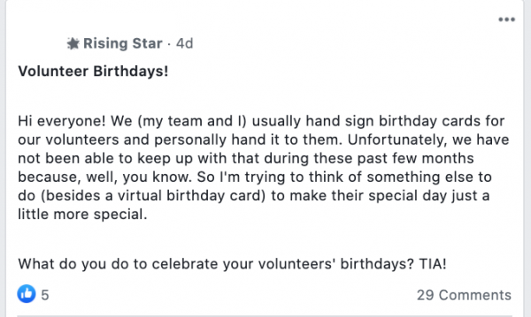 Volunteer Birthdays!  Hi everyone! We (my team and I) usually hand sign birthday cards for our volunteers and personally hand it to them. Unfortunately, we have not been able to keep up with that during these past few months because, well, you know. So I'm trying to think of something else to do (besides a virtual birthday card) to make their special day just a little more special.  What do you do to celebrate your volunteers' birthdays? TIA!