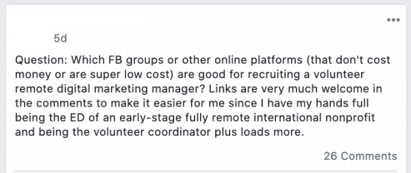 Question: Which FB groups or other online platforms (that don't cost money or are super low cost) are good for recruiting a volunteer digital marketing manager? Links are very much welcome in the comments to make it easier for me since I have my hands full being the ED of an early-stage nonprofit and being the volunteer coordinator plus loads more.