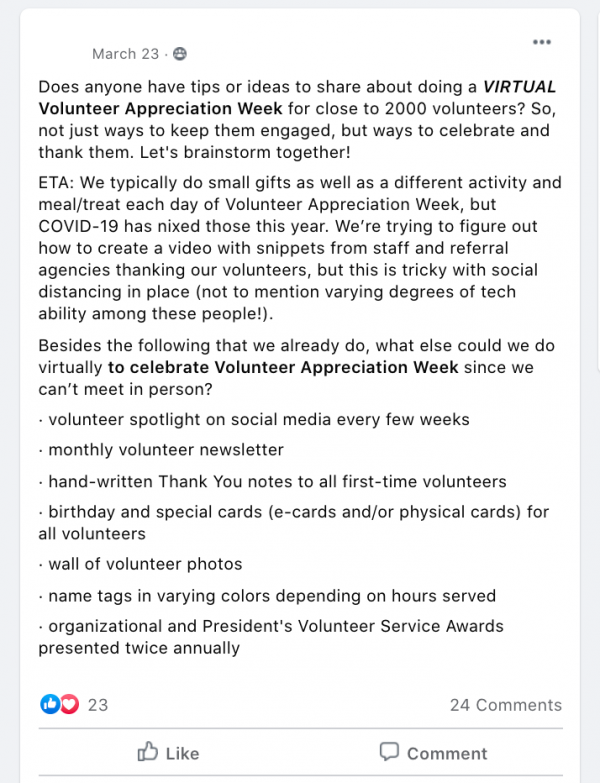 Does anyone have tips or ideas to share about doing a VIRTUAL Volunteer Appreciation Week for close to 2000 volunteers? So, not just ways to keep them engaged, but ways to celebrate and thank them. Let's brainstorm together! ETA: We typically do small gifts as well as a different activity and meal/treat each day of Volunteer Appreciation Week, but COVID-19 has nixed those this year. We're trying to figure out how to create a video with snippets from staff and referral agencies thanking our volunteers, but this is tricky with social distancing in place (not to mention varying degrees of tech ability among these people!). Besides the following that we already do, what else could we do virtually to celebrate Volunteer Appreciation Week since we can't meet in person? · volunteer spotlight on social media every few weeks · monthly volunteer newsletter · hand-written Thank You notes to all first-time volunteers · birthday and special cards (e-cards and/or physical cards) for all volunteers · wall of volunteer photos · name tags in varying colors depending on hours served · organizational and President's Volunteer Service Awards presented twice annually