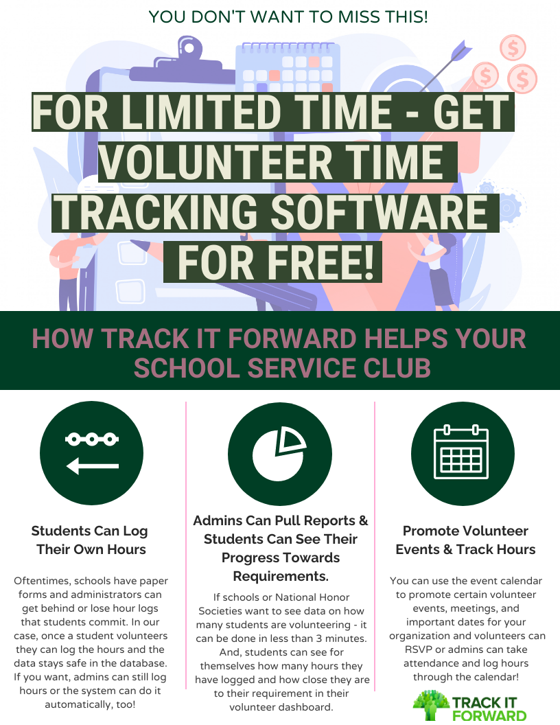 FOR LIMITED TIME - GET VOLUNTEER TIME TRACKING SOFTWARE FOR FREE!   HOW TRACK IT FORWARD HELPS YOUR SCHOOL SERVICE CLUB  Oftentimes, schools have paper forms and administrators can get behind or lose hour logs that students commit. In our case, once a student volunteers they can log the hours and the data stays safe in the database. If you want, admins can still log hours or the system can do it automatically, too!   If schools or National Honor Societies want to see data on how many students are volunteering - it can be done in less than 3 minutes. And, students can see for themselves how many hours they have logged and how close they are to their requirement in their volunteer dashboard.   You can use the event calendar to promote certain volunteer events, meetings, and important dates for your organization and volunteers can RSVP or admins can take attendance and log hours through the calendar!