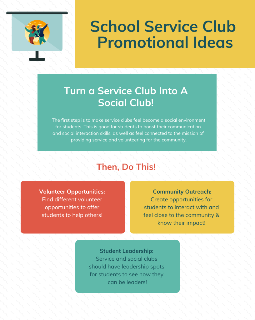School Service Club Promotional Ideas Turn a Service Club Into A Social Club!   The first step is to make service clubs feel become a social environment for students. This is good for students to boost their communication and social interaction skills, as well as feel connected to the mission of providing service and volunteering for the community.  Volunteer Opportunities: Find different volunteer opportunities to offer students to help others!   Community Outreach: Create opportunities for students to interact with and feel close to the community & know their impact!   Student Leadership:  Service and social clubs should have leadership spots for students to see how they can be leaders!