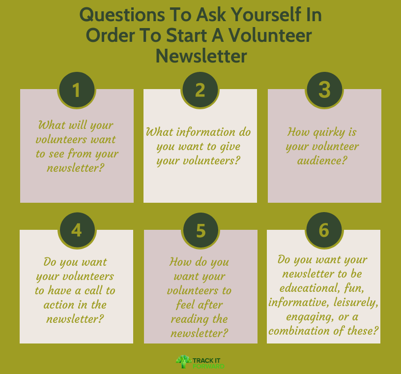 Questions To Ask Yourself In Order To Start A Volunteer Newsletter What will your volunteers want to see from your newsletter? What information do you want to give your volunteers? How quirky is your volunteer audience? Do you want your volunteers to have a call to action in the newsletter? How do you want your volunteers to feel after reading the newsletter? Do you want your newsletter to be educational, fun, informative, leisurely, engaging, or a combination of these?