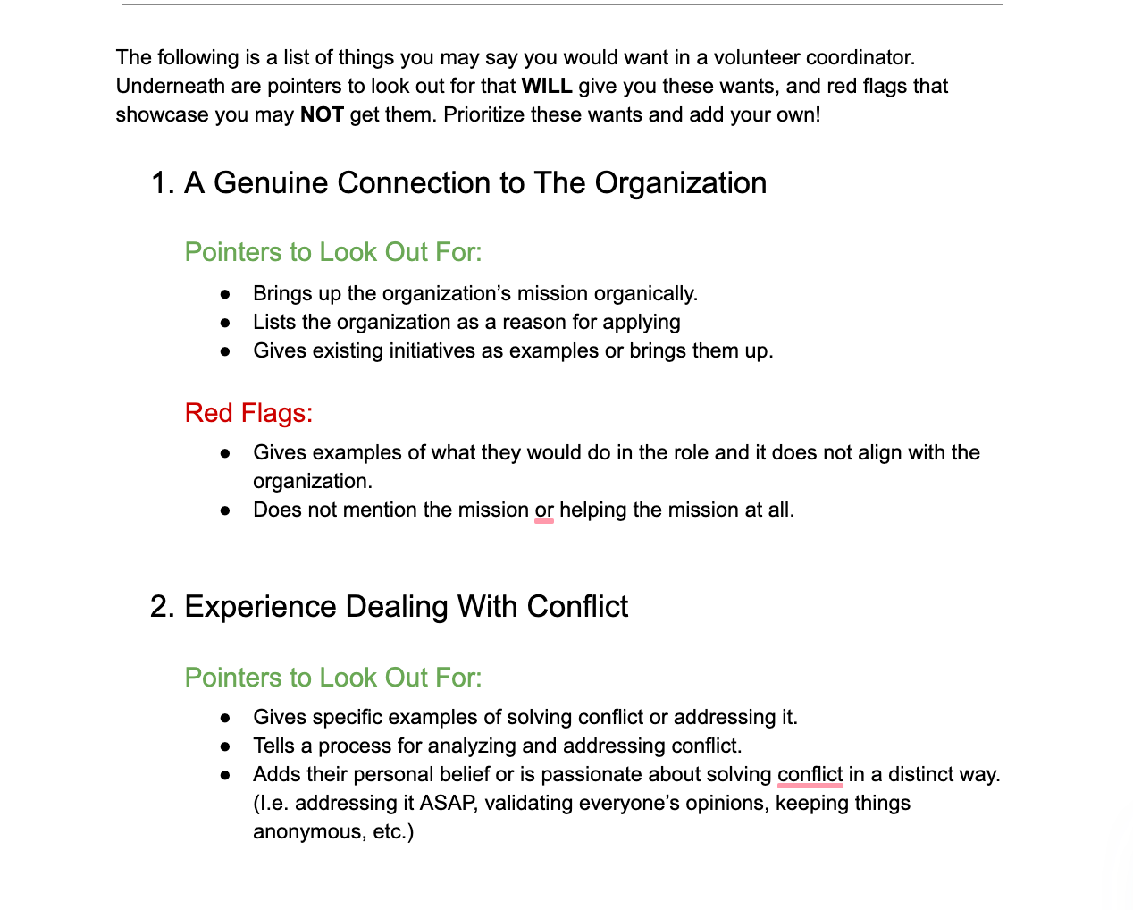 The following is a list of things you may say you would want in a volunteer coordinator. Underneath are pointers to look out for that WILL give you these wants, and red flags that showcase you may NOT get them. Prioritize these wants and add your own!  A Genuine Connection to The Organization Pointers to Look Out For:  Brings up the organization's mission organically.  Lists the organization as a reason for applying  Gives existing initiatives as examples or brings them up.  Red Flags: Gives examples of what they would do in the role and it does not align with the organization.  Does not mention the mission or helping the mission at all.  Experience Dealing With Conflict Pointers to Look Out For:  Gives specific examples of solving conflict or addressing it.  Tells a process for analyzing and addressing conflict. Adds their personal belief or is passionate about solving conflict in a distinct way. (I.e. addressing it ASAP, validating everyone's opinions, keeping things anonymous, etc.)