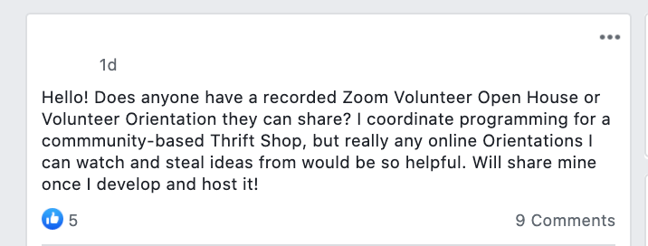 Hello! Does anyone have a recorded Zoom Volunteer Open House or Volunteer Orientation they can share? I coordinate programming for a commmunity-based Thrift Shop, but really any online Orientations I can watch and steal ideas from would be so helpful. Will share mine once I develop and host it!