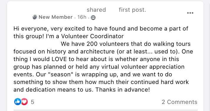 Hi everyone, very excited to have found and become a part of this group! I'm a Volunteer Coordinator at an education non-profit in Boston. We have 200 volunteers that do walking tours focused on history and architecture (or at least... used to). One thing I would LOVE to hear about is whether anyone in this group has planned or held any virtual volunteer appreciation events. Our