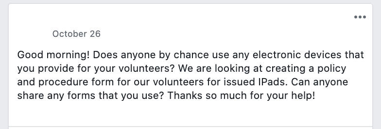 Good morning! Does anyone by chance use any electronic devices that you provide for your volunteers? We are looking at creating a policy and procedure form for our volunteers for issued IPads. Can anyone share any forms that you use? Thanks so much for your help!