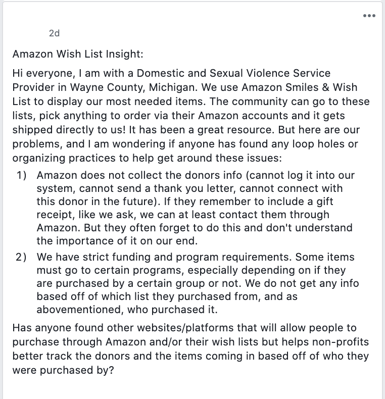 Amazon Wish List Insight:  Hi everyone, I am with a Domestic and Sexual Violence Service Provider in Wayne County, Michigan. We use Amazon Smiles & Wish List to display our most needed items. The community can go to these lists, pick anything to order via their Amazon accounts and it gets shipped directly to us! It has been a great resource. But here are our problems, and I am wondering if anyone has found any loop holes or organizing practices to help get around these issues:  Amazon does not collect the donors info (cannot log it into our system, cannot send a thank you letter, cannot connect with this donor in the future). If they remember to include a gift receipt, like we ask, we can at least contact them through Amazon. But they often forget to do this and don't understand the importance of it on our end.  We have strict funding and program requirements. Some items must go to certain programs, especially depending on if they are purchased by a certain group or not. We do not get any info based off of which list they purchased from, and as abovementioned, who purchased it.  Has anyone found other websites/platforms that will allow people to purchase through Amazon and/or their wish lists but helps non-profits better track the donors and the items coming in based off of who they were purchased by?