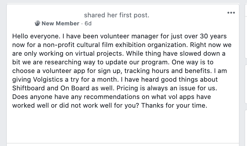 Hello everyone. I have been volunteer manager for just over 30 years now for a non-profit cultural film exhibition organization. Right now we are only working on virtual projects. While thing have slowed down a bit we are researching way to update our program. One way is to choose a volunteer app for sign up, tracking hours and benefits. I am giving Volgistics a try for a month. I have heard good things about Shiftboard and On Board as well. Pricing is always an issue for us. Does anyone have any recommendations on what vol apps have worked well or did not work well for you? Thanks for your time.