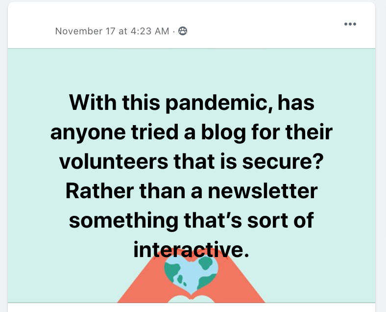With this pandemic, has anyone tried a blog for their volunteers that is secure? Rather than a newsletter something that's sort of interactive.