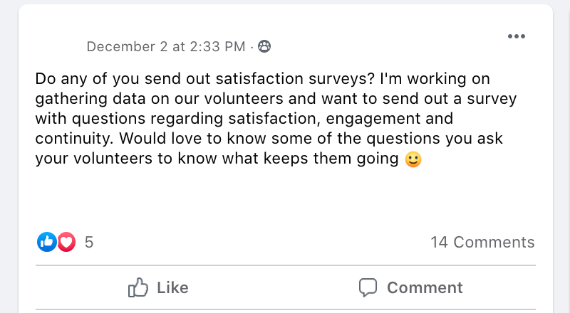 Do any of you send out satisfaction surveys? I'm working on gathering data on our volunteers and want to send out a survey with questions regarding satisfaction, engagement and continuity. Would love to know some of the questions you ask your volunteers to know what keeps them going