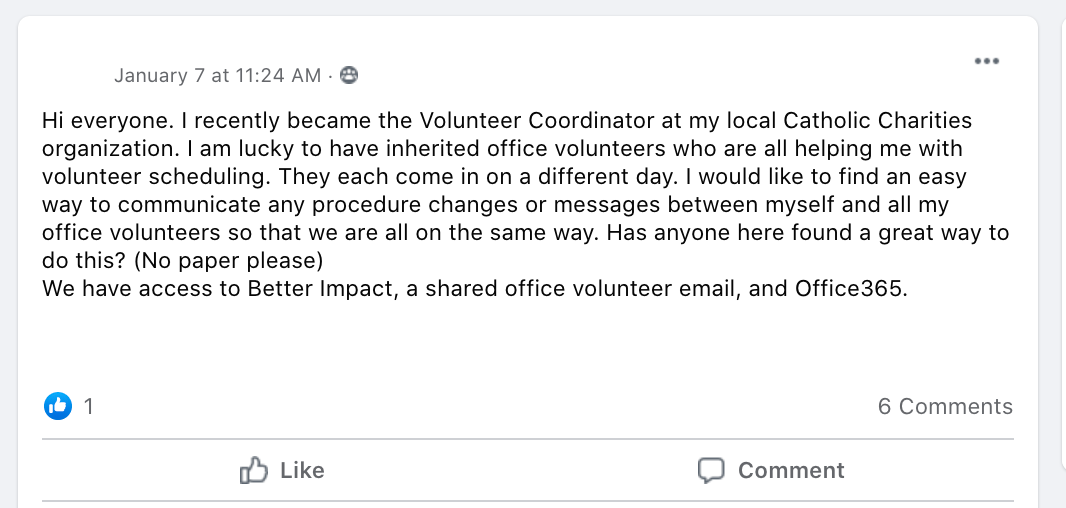 Hi everyone. I recently became the Volunteer Coordinator at my local Catholic Charities organization. I am lucky to have inherited office volunteers who are all helping me with volunteer scheduling. They each come in on a different day. I would like to find an easy way to communicate any procedure changes or messages between myself and all my office volunteers so that we are all on the same way. Has anyone here found a great way to do this? (No paper please)  We have access to Better Impact, a shared office volunteer email, and Office365.