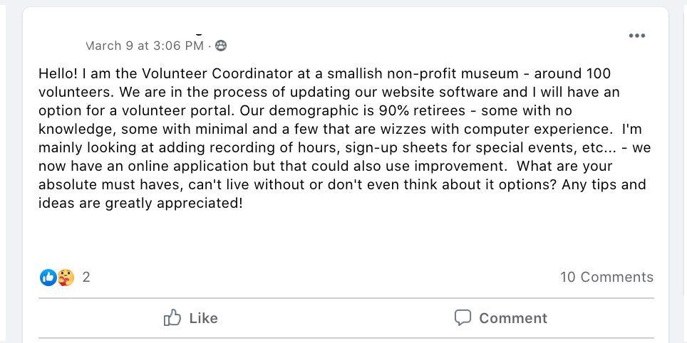 Hello! I am the Volunteer Coordinator at a smallish non-profit museum - around 100 volunteers. We are in the process of updating our website software and I will have an option for a volunteer portal. Our demographic is 90% retirees - some with no knowledge, some with minimal and a few that are wizzes with computer experience.  I'm mainly looking at adding recording of hours, sign-up sheets for special events, etc... - we now have an online application but that could also use improvement.  What are your absolute must haves, can't live without or don't even think about it options? Any tips and ideas are greatly appreciated!