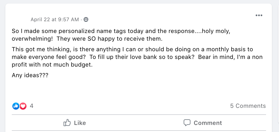 So I made some personalized name tags today and the response....holy moly, overwhelming!  They were SO happy to receive them.  This got me thinking, is there anything I can or should be doing on a monthly basis to make everyone feel good?  To fill up their love bank so to speak?  Bear in mind, I'm a non profit with not much budget.   Any ideas???